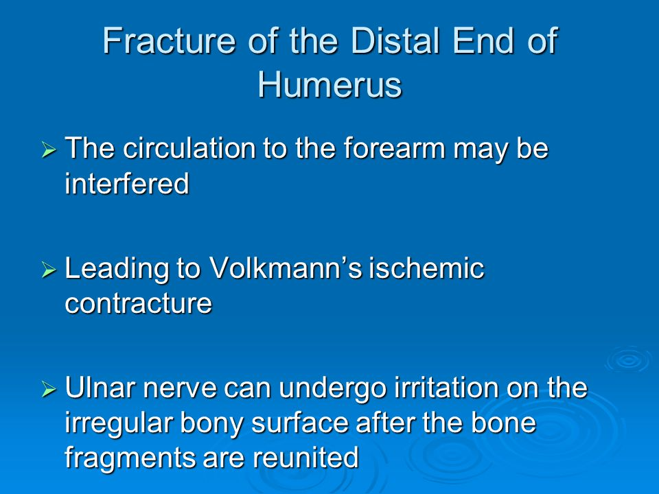 Fracture of the Distal End of Humerus  The circulation to the forearm may be interfered  Leading to Volkmann's ischemic contracture  Ulnar nerve ca