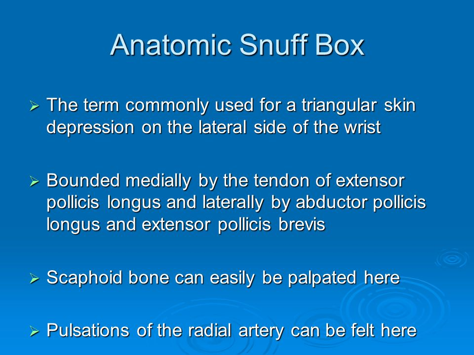 Anatomic Snuff Box  The term commonly used for a triangular skin depression on the lateral side of the wrist  Bounded medially by the tendon of exte