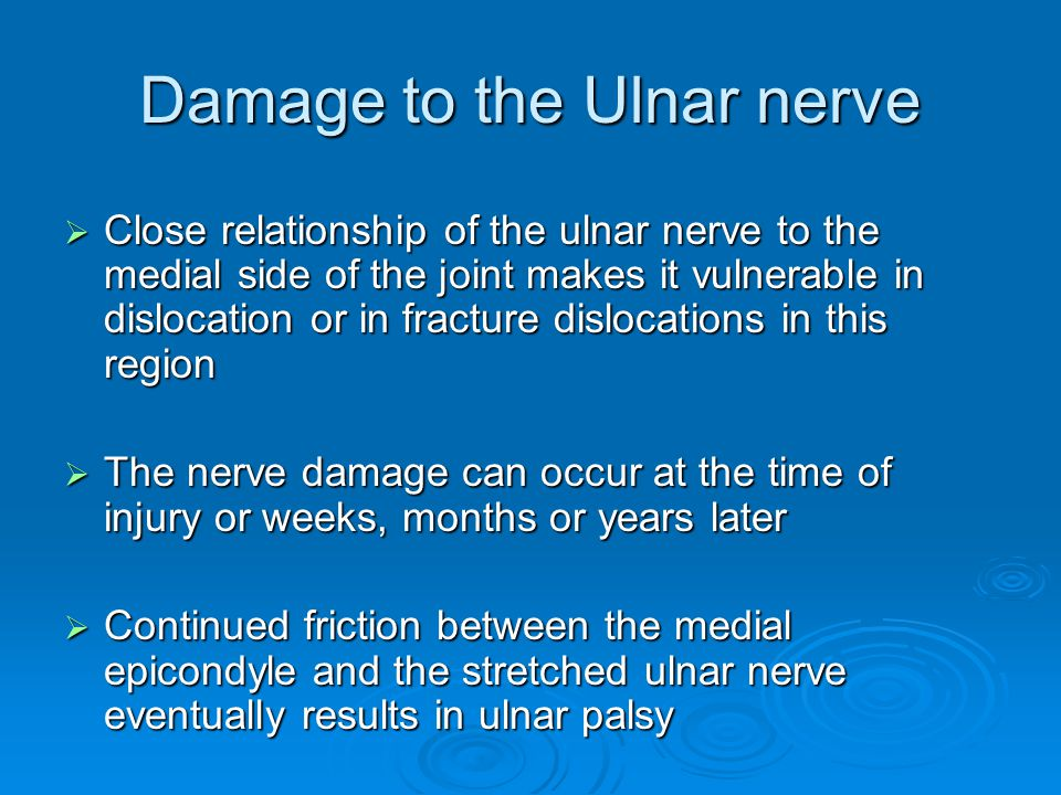 Damage to the Ulnar nerve  Close relationship of the ulnar nerve to the medial side of the joint makes it vulnerable in dislocation or in fracture di