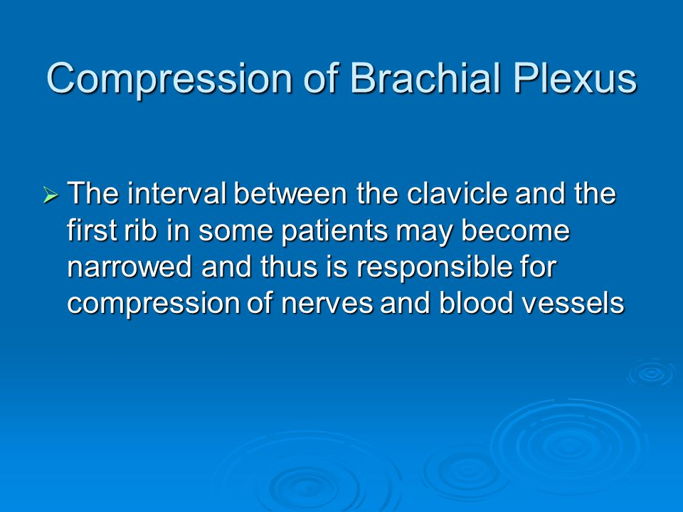 Compression of Brachial Plexus  The interval between the clavicle and the first rib in some patients may become narrowed and thus is responsible for