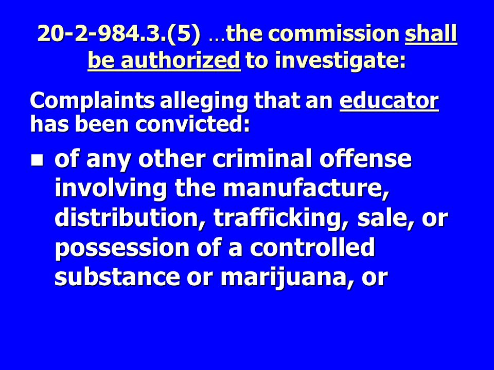 20-2-984.3.(5) …the commission shall be authorized to investigate: Complaints alleging that an educator has been convicted: of any other criminal offense involving the manufacture, distribution, trafficking, sale, or possession of a controlled substance or marijuana, or of any other criminal offense involving the manufacture, distribution, trafficking, sale, or possession of a controlled substance or marijuana, or