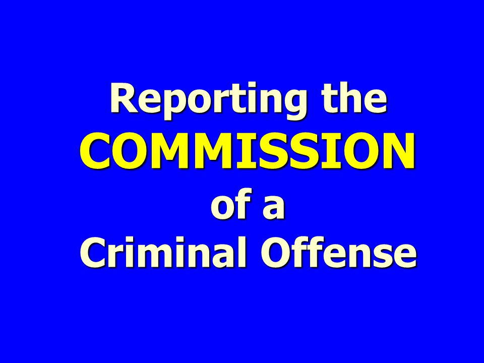 Reporting the COMMISSION of a Criminal Offense