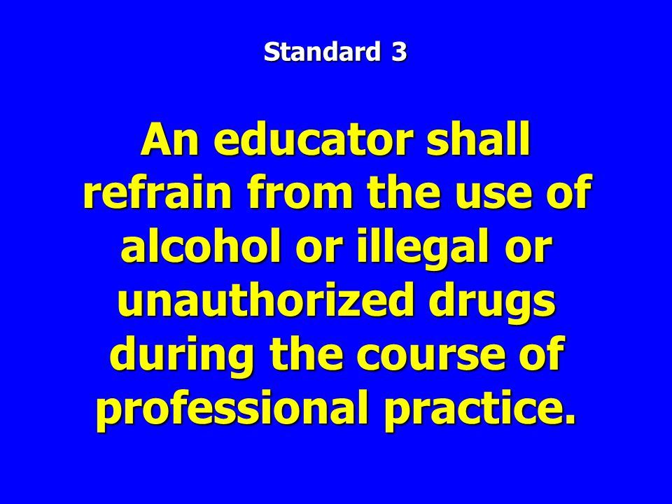 An educator shall refrain from the use of alcohol or illegal or unauthorized drugs during the course of professional practice.