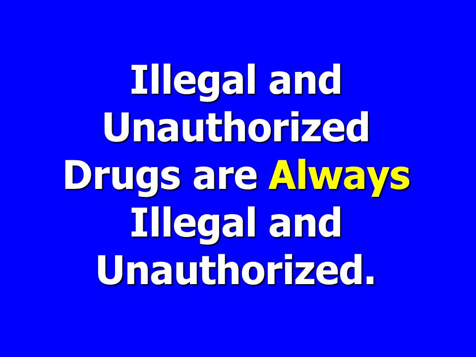 Illegal and Unauthorized Drugsare Always Illegal and Unauthorized.
