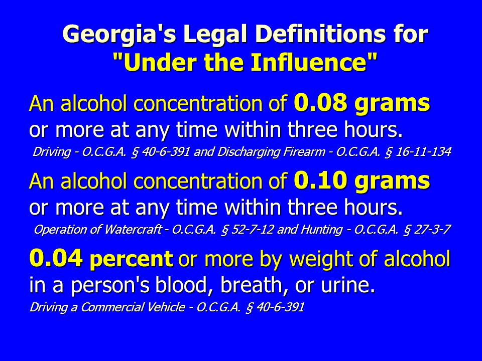 Georgia s Legal Definitions for Under the Influence An alcohol concentration of 0.08 grams or more at any time within three hours.