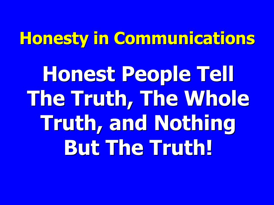 Honest People Tell The Truth, The Whole Truth, and Nothing But The Truth! Honesty in Communications