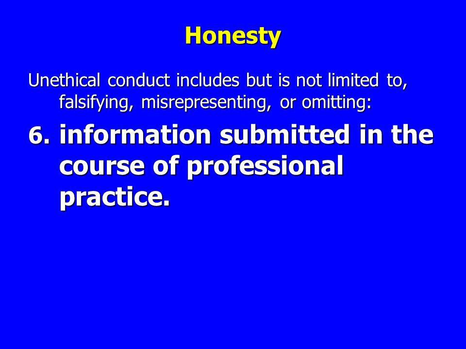 Honesty Unethical conduct includes but is not limited to, falsifying, misrepresenting, or omitting: 6.