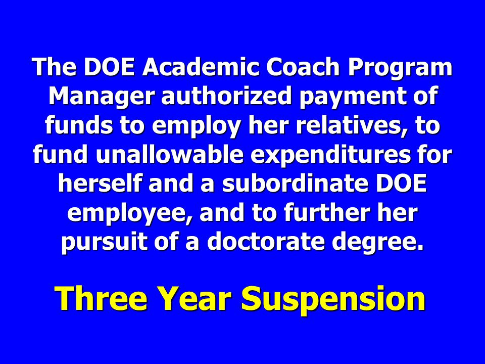 The DOE Academic Coach Program Manager authorized payment of funds to employ her relatives, to fund unallowable expenditures for herself and a subordinate DOE employee, and to further her pursuit of a doctorate degree.