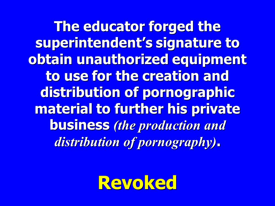 The educator forged the superintendent's signature to obtain unauthorized equipment to use for the creation and distribution of pornographic material to further his private business (the production and distribution of pornography).