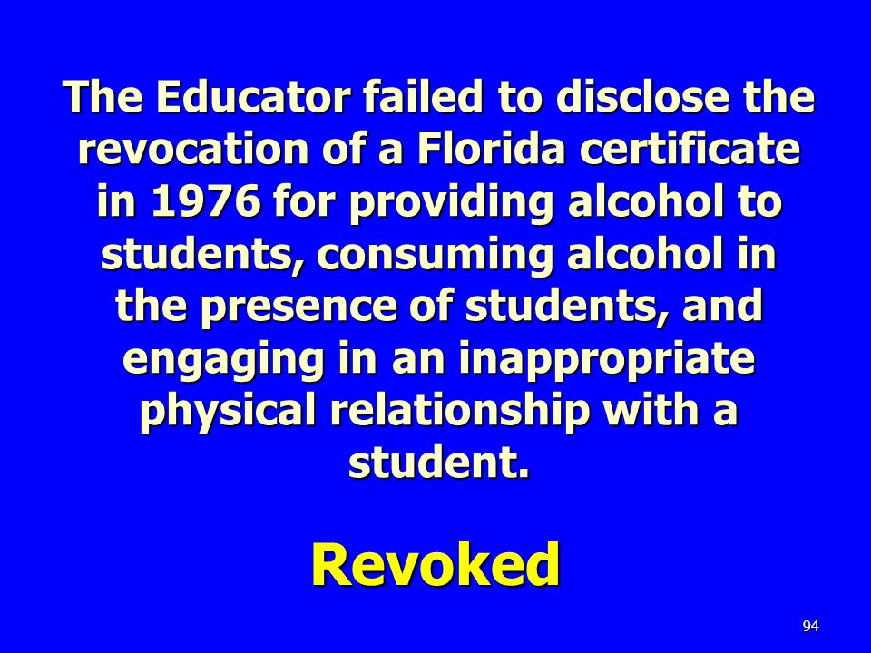 The Educator failed to disclose the revocation of a Florida certificate in 1976 for providing alcohol to students, consuming alcohol in the presence of students, and engaging in an inappropriate physical relationship with a student.