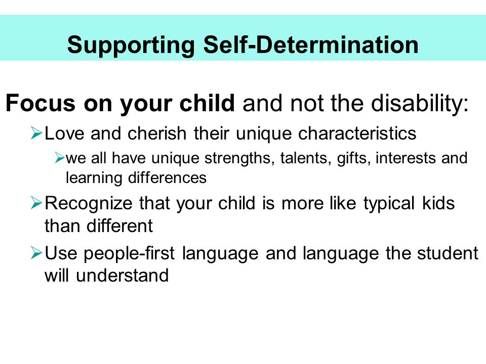 Supporting Self-Determination Focus on your child and not the disability:  Love and cherish their unique characteristics  we all have unique strengt