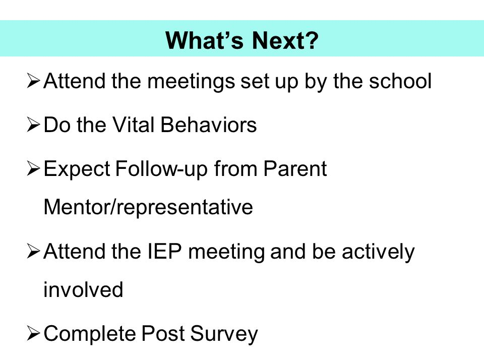 What's Next?  Attend the meetings set up by the school  Do the Vital Behaviors  Expect Follow-up from Parent Mentor/representative  Attend the IEP