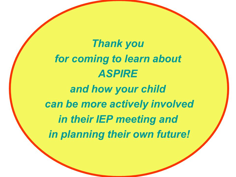 Thank you for coming to learn about ASPIRE and how your child can be more actively involved in their IEP meeting and in planning their own future!