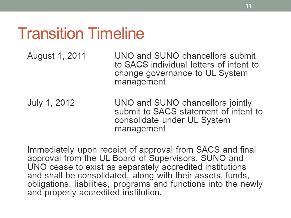 Transition Timeline August 1, 2011UNO and SUNO chancellors submit to SACS individual letters of intent to change governance to UL System management July 1, 2012UNO and SUNO chancellors jointly submit to SACS statement of intent to consolidate under UL System management Immediately upon receipt of approval from SACS and final approval from the UL Board of Supervisors, SUNO and UNO cease to exist as separately accredited institutions and shall be consolidated, along with their assets, funds, obligations, liabilities, programs and functions into the newly and properly accredited institution.