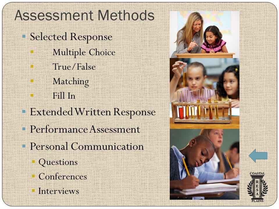 Assessment Methods  Selected Response  Multiple Choice  True/False  Matching  Fill In  Extended Written Response  Performance Assessment  Pers