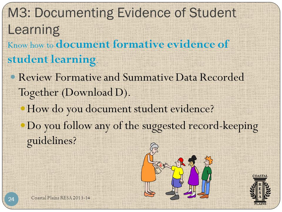 M3: Documenting Evidence of Student Learning Coastal Plains RESA 2013-14 24 Review Formative and Summative Data Recorded Together (Download D). How do