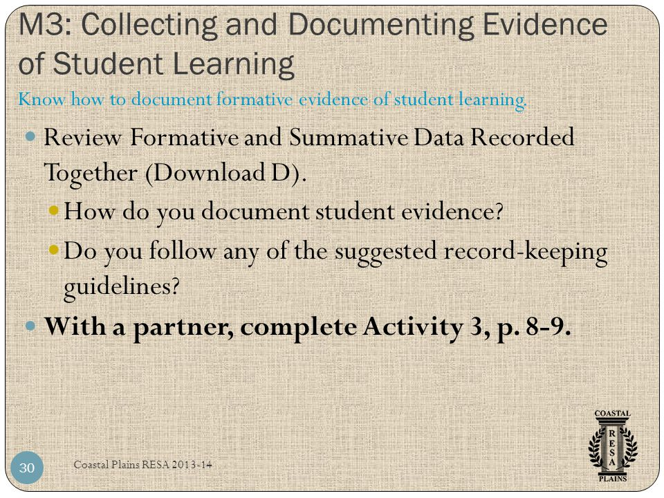 M3: Collecting and Documenting Evidence of Student Learning Coastal Plains RESA 2013-14 30 Review Formative and Summative Data Recorded Together (Down