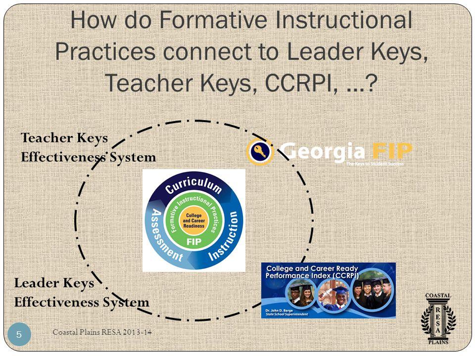 How do Formative Instructional Practices connect to Leader Keys, Teacher Keys, CCRPI, …? Coastal Plains RESA 2013-14 5 Teacher Keys Effectiveness Syst