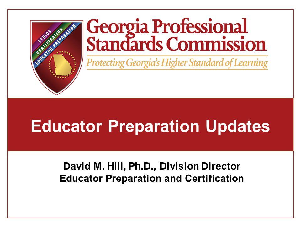 Educator Preparation Updates David M. Hill, Ph.D., Division Director Educator Preparation and Certification