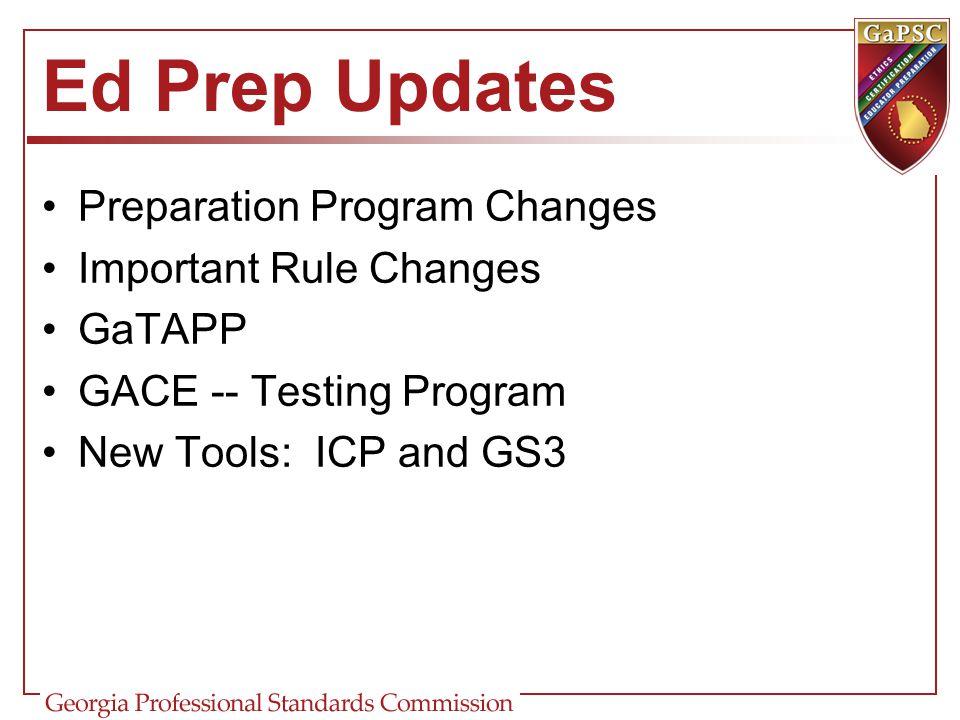 Ed Prep Updates Preparation Program Changes Important Rule Changes GaTAPP GACE -- Testing Program New Tools: ICP and GS3