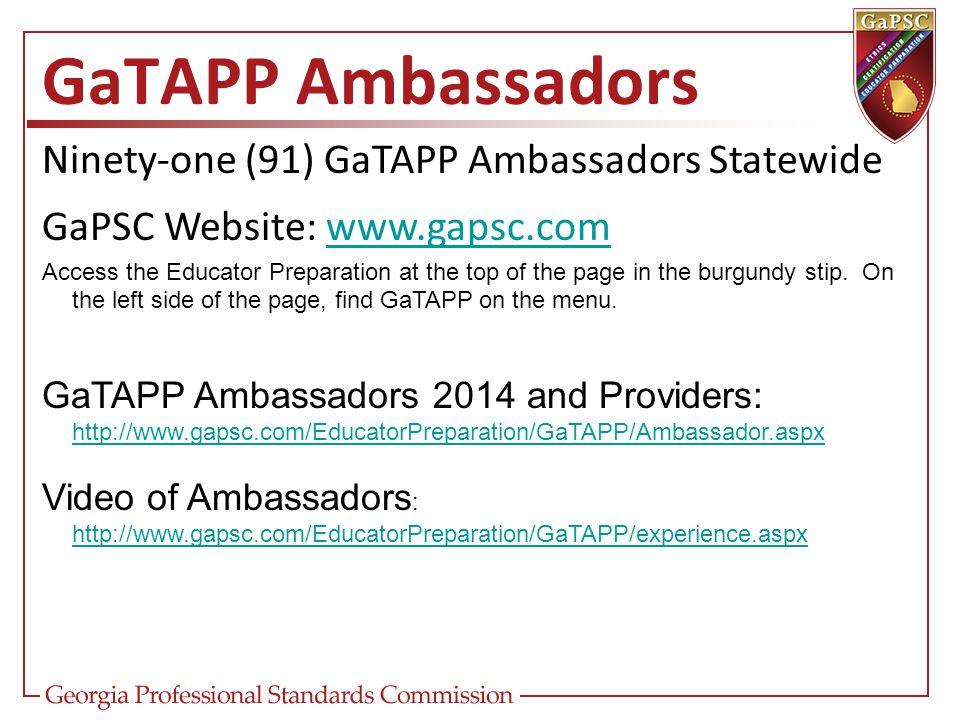 Ninety-one (91) GaTAPP Ambassadors Statewide GaPSC Website: www.gapsc.comwww.gapsc.com GaTAPP Ambassadors Access the Educator Preparation at the top o