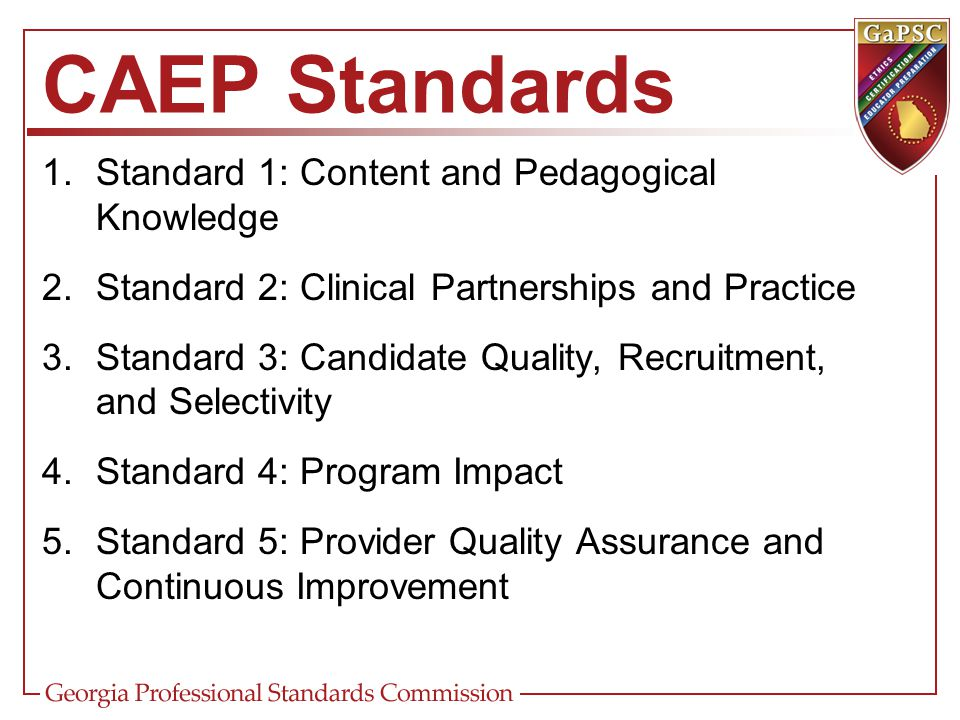 CAEP Standards 1.Standard 1: Content and Pedagogical Knowledge 2.Standard 2: Clinical Partnerships and Practice 3.Standard 3: Candidate Quality, Recru