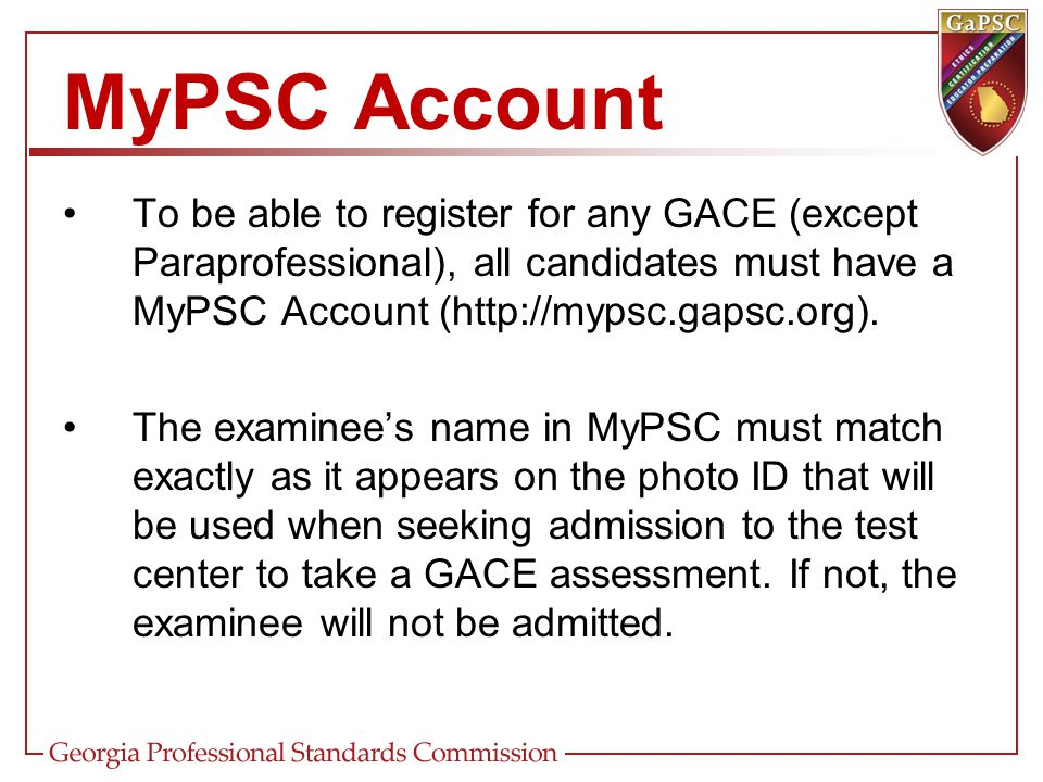 To be able to register for any GACE (except Paraprofessional), all candidates must have a MyPSC Account (http://mypsc.gapsc.org). The examinee's name