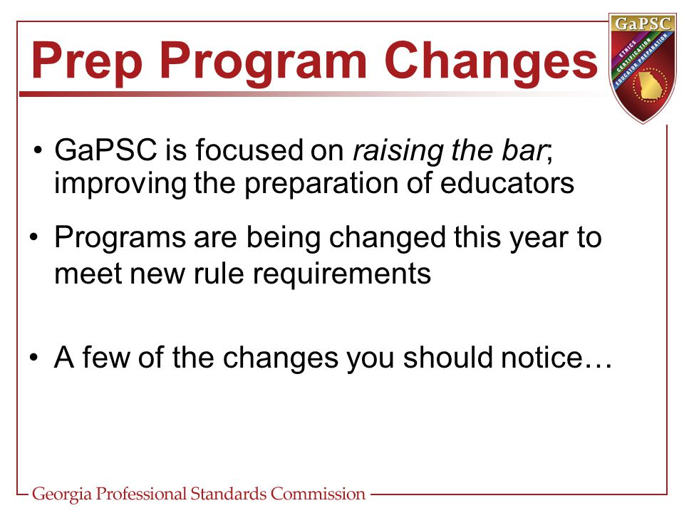 Prep Program Changes Programs must be based upon the 2011 InTASC Model Core Teaching Standards The new standards include elements associated with performances, essential knowledge, and critical dispositions Focused on the learner, as opposed to the teacher These standards are also reflected in the TAPS standards Thus, an alignment between preparation and practice