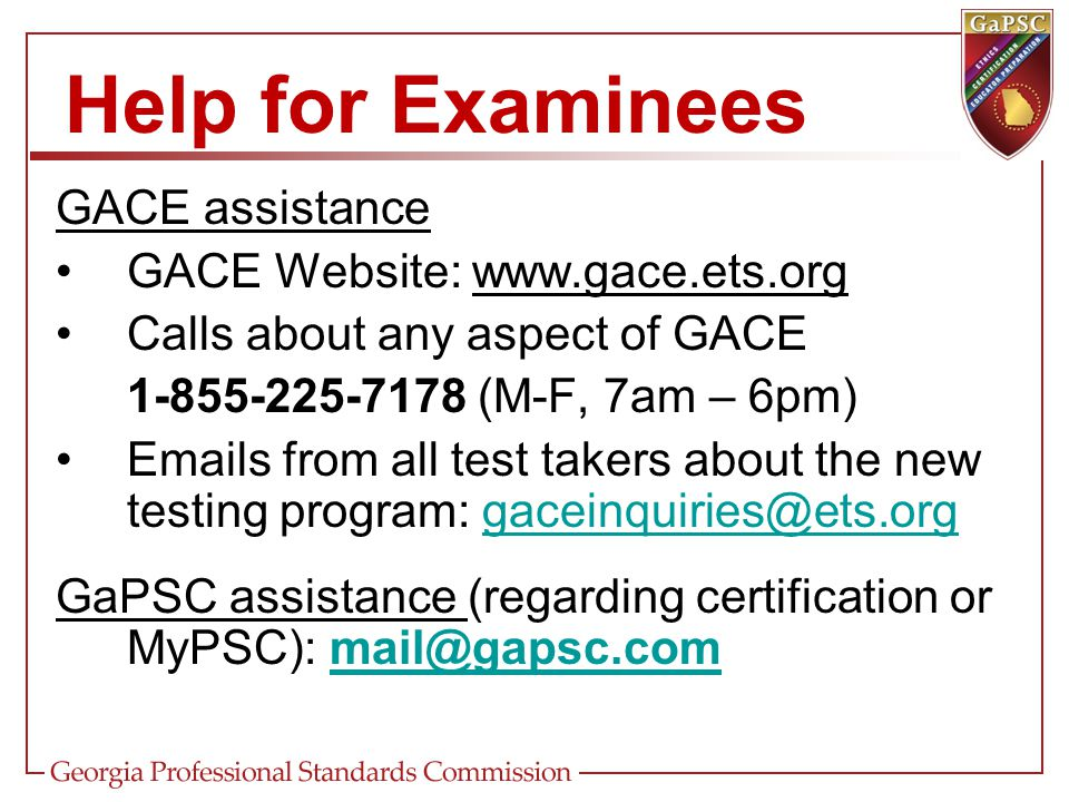 GACE assistance GACE Website: www.gace.ets.org Calls about any aspect of GACE 1-855-225-7178 (M-F, 7am – 6pm) Emails from all test takers about the ne