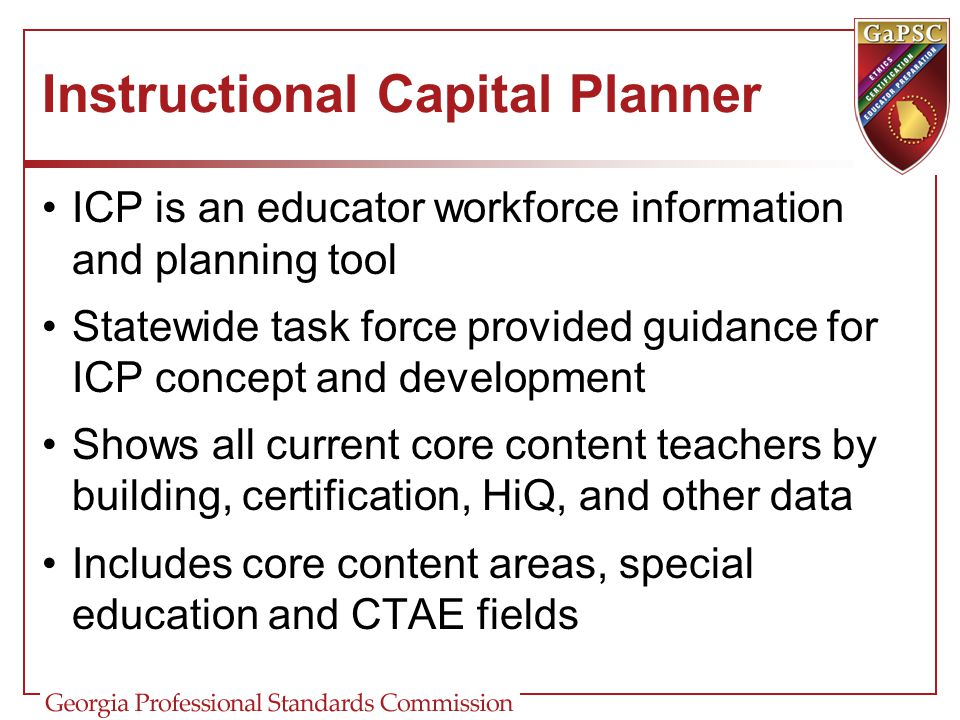 Instructional Capital Planner ICP is an educator workforce information and planning tool Statewide task force provided guidance for ICP concept and de