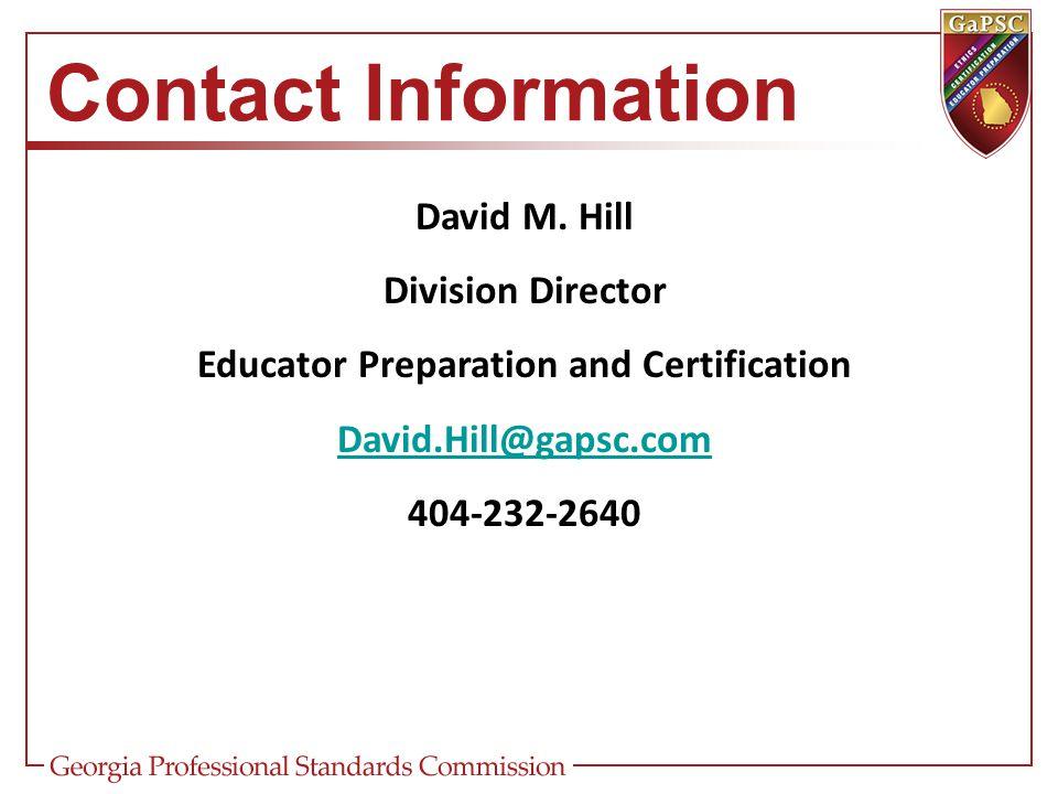 Contact Information David M. Hill Division Director Educator Preparation and Certification David.Hill@gapsc.com 404-232-2640