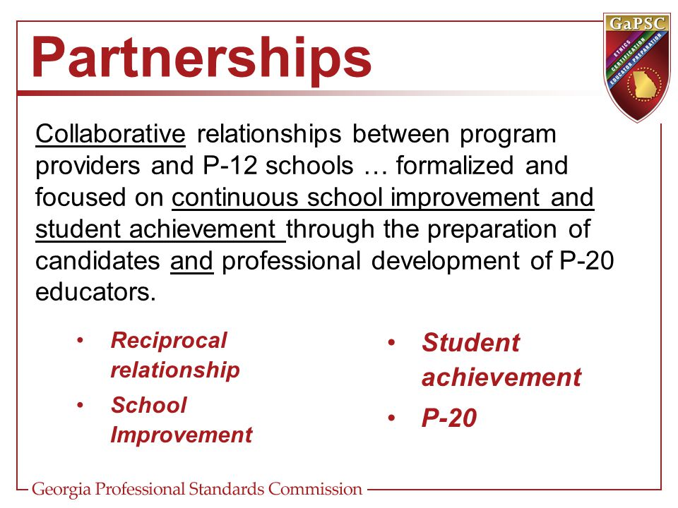 Partnerships Collaborative relationships between program providers and P-12 schools … formalized and focused on continuous school improvement and stud
