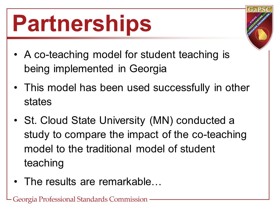 Partnerships A co-teaching model for student teaching is being implemented in Georgia This model has been used successfully in other states St. Cloud