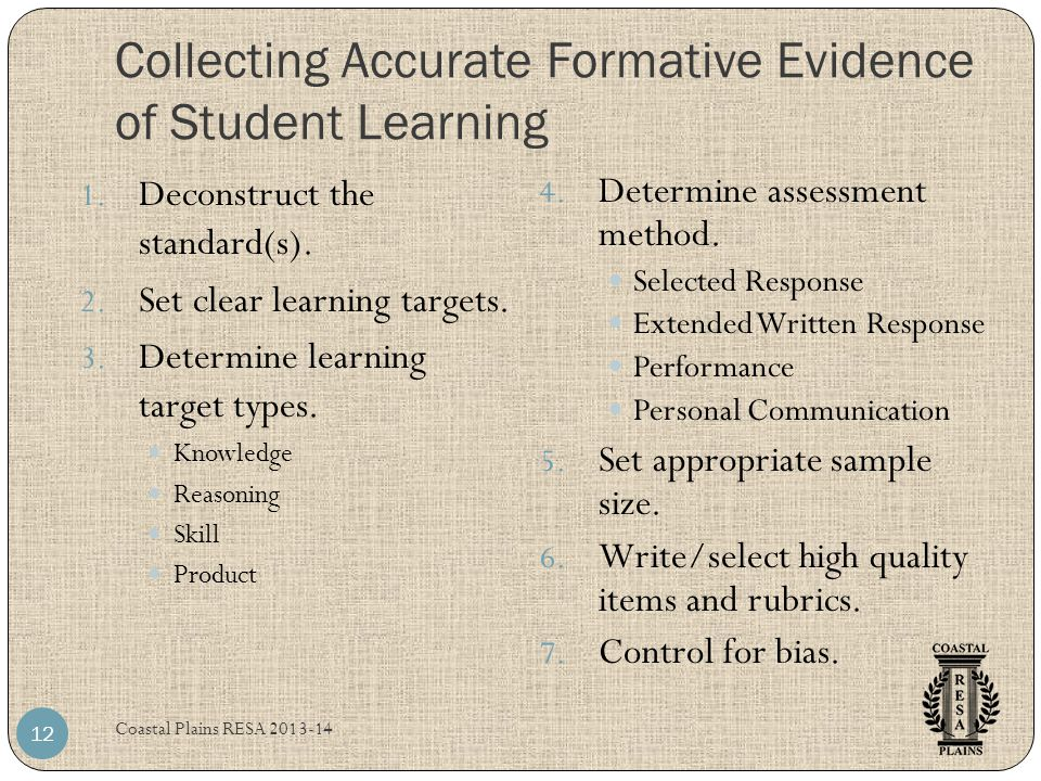 Collecting Accurate Formative Evidence of Student Learning Coastal Plains RESA 2013-14 12 1. Deconstruct the standard(s). 2. Set clear learning target
