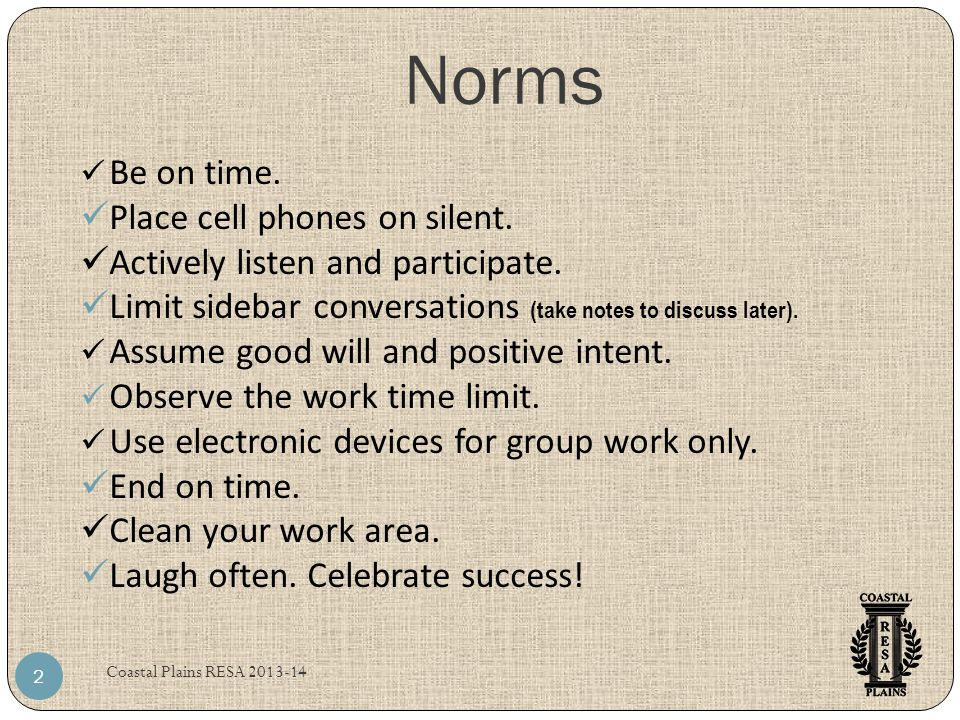 Norms Coastal Plains RESA 2013-14 2 Be on time. Place cell phones on silent. Actively listen and participate. Limit sidebar conversations (take notes