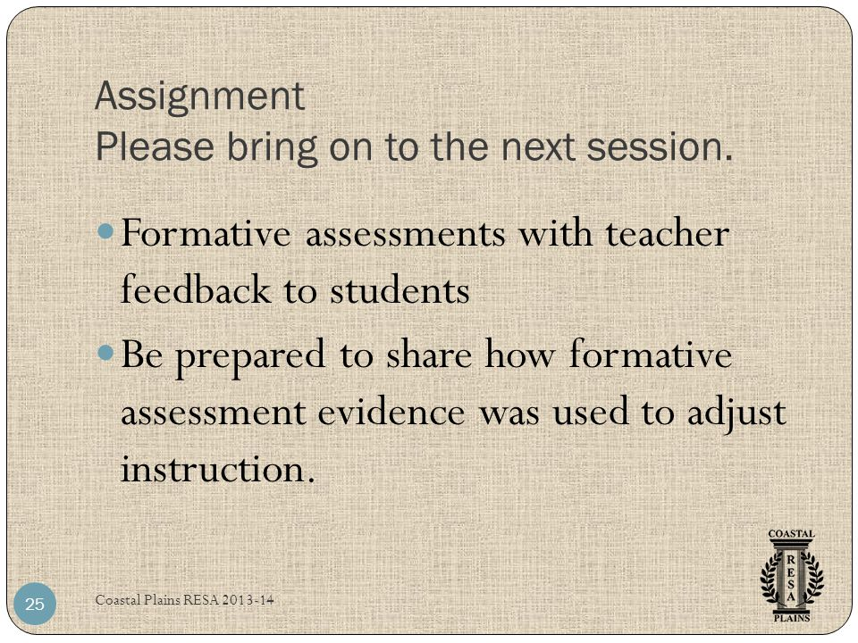 Assignment Please bring on to the next session. Coastal Plains RESA 2013-14 25 Formative assessments with teacher feedback to students Be prepared to