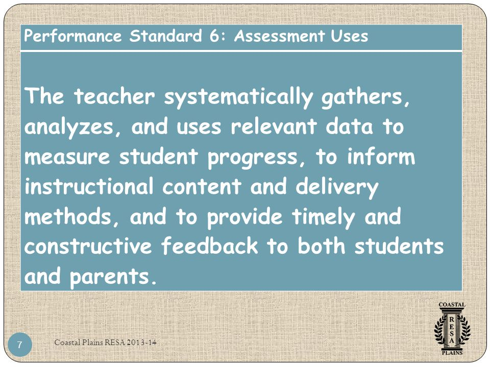 Coastal Plains RESA 2013-14 7 Performance Standard 6: Assessment Uses The teacher systematically gathers, analyzes, and uses relevant data to measure