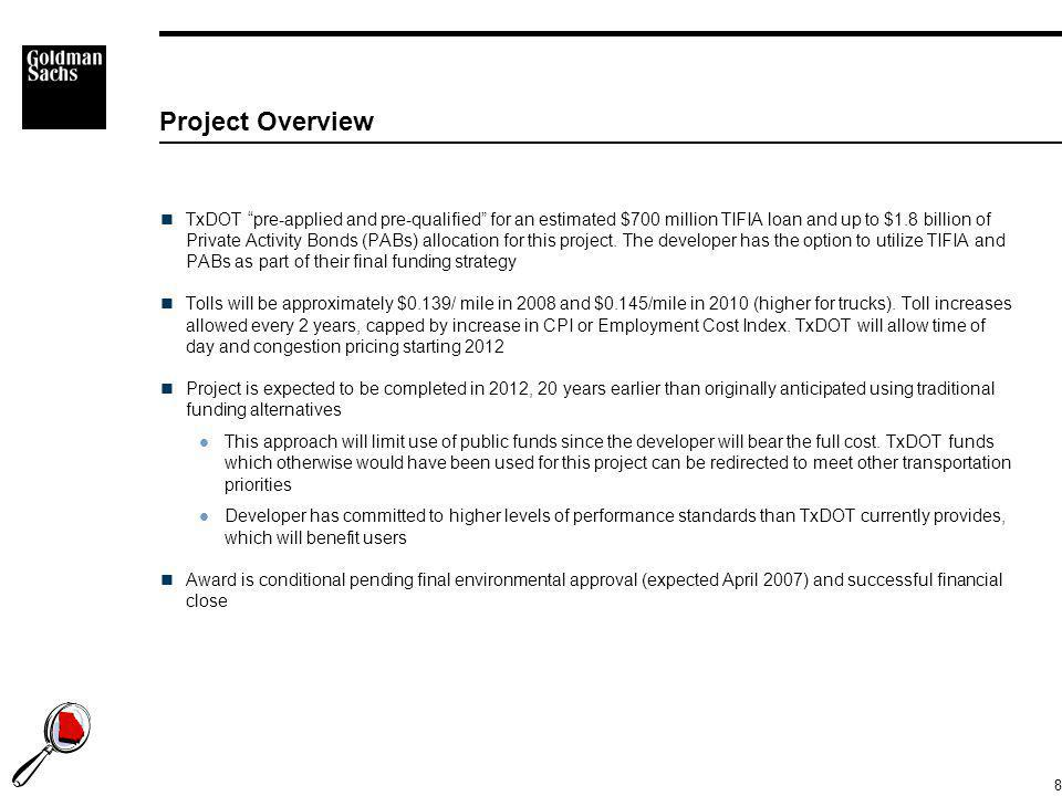 "8 Project Overview TxDOT ""pre-applied and pre-qualified"" for an estimated $700 million TIFIA loan and up to $1.8 billion of Private Activity Bonds (PA"