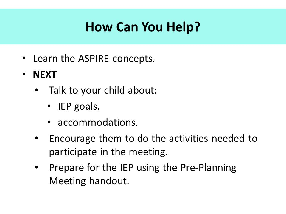 How Can You Help? Learn the ASPIRE concepts. NEXT Talk to your child about: IEP goals. accommodations. Encourage them to do the activities needed to p