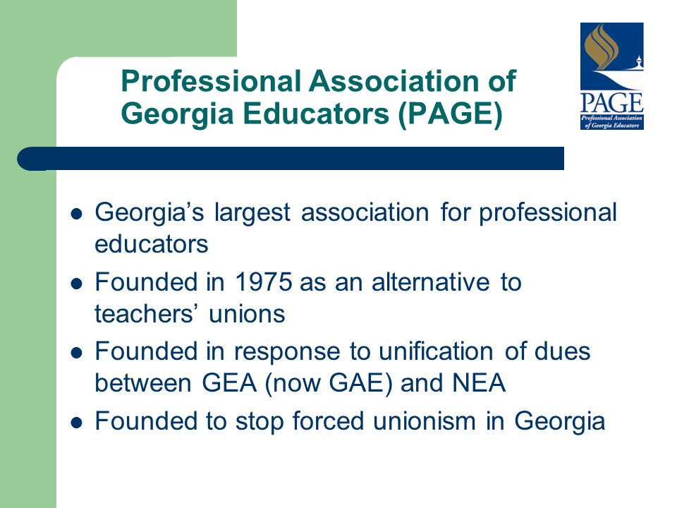 Professional Association of Georgia Educators (PAGE) Georgia's largest association for professional educators Founded in 1975 as an alternative to teachers' unions Founded in response to unification of dues between GEA (now GAE) and NEA Founded to stop forced unionism in Georgia