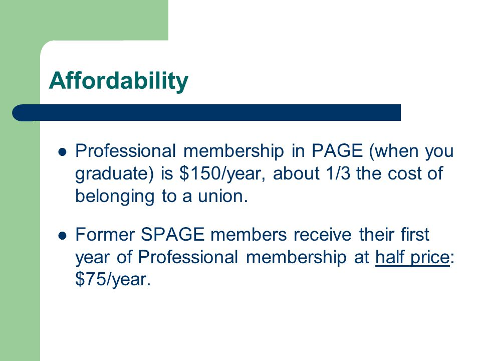 Affordability Professional membership in PAGE (when you graduate) is $150/year, about 1/3 the cost of belonging to a union.