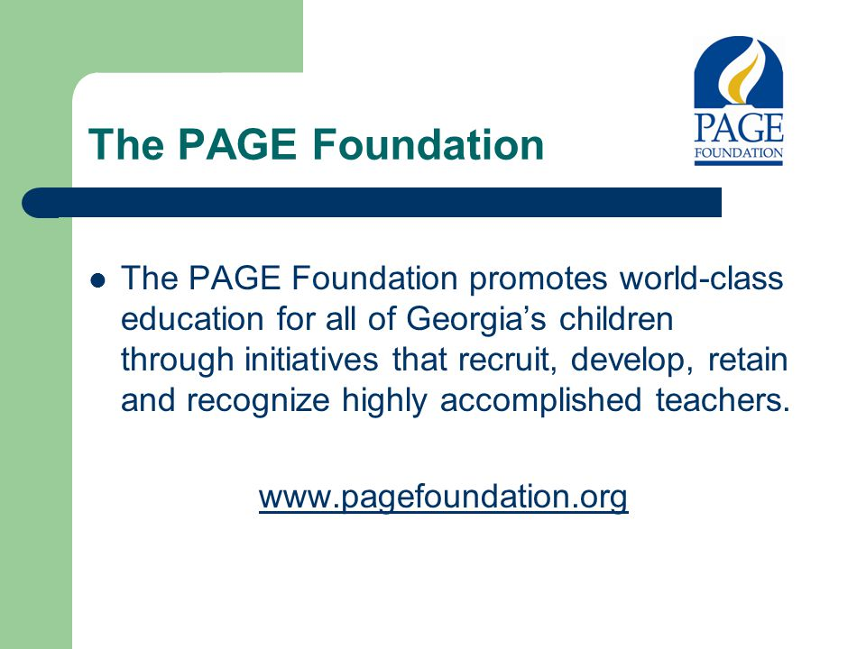 The PAGE Foundation The PAGE Foundation promotes world-class education for all of Georgia's children through initiatives that recruit, develop, retain