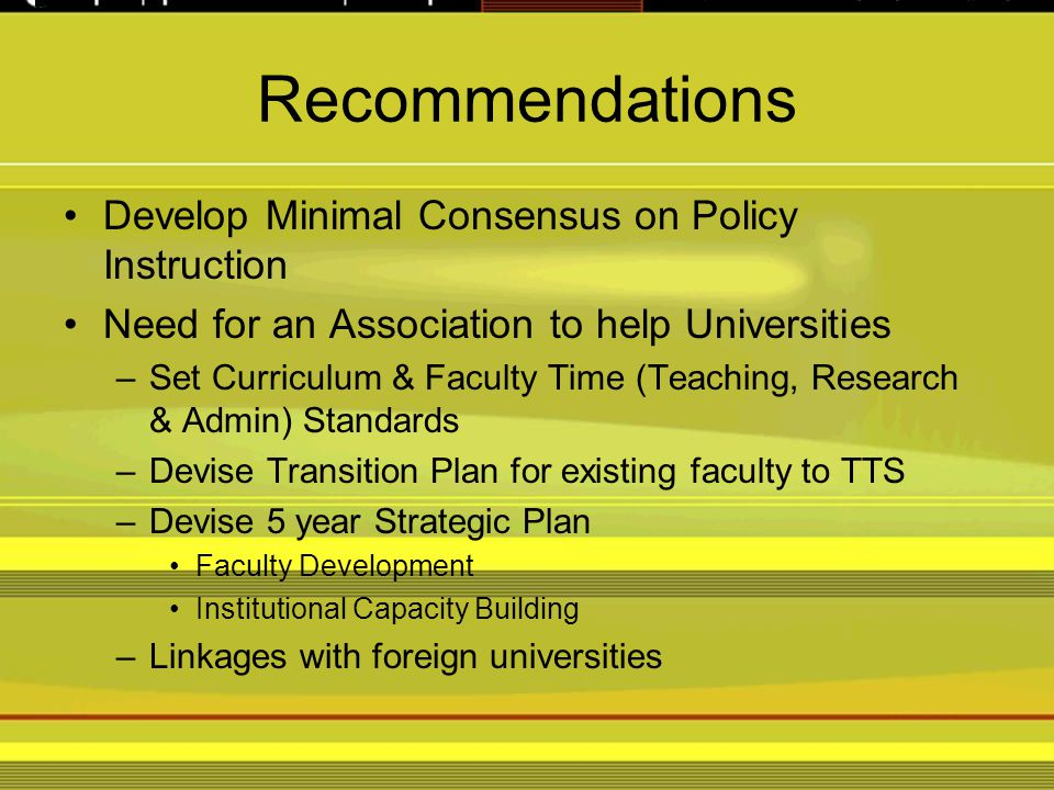 Recommendations Develop Minimal Consensus on Policy Instruction Need for an Association to help Universities –Set Curriculum & Faculty Time (Teaching, Research & Admin) Standards –Devise Transition Plan for existing faculty to TTS –Devise 5 year Strategic Plan Faculty Development Institutional Capacity Building –Linkages with foreign universities