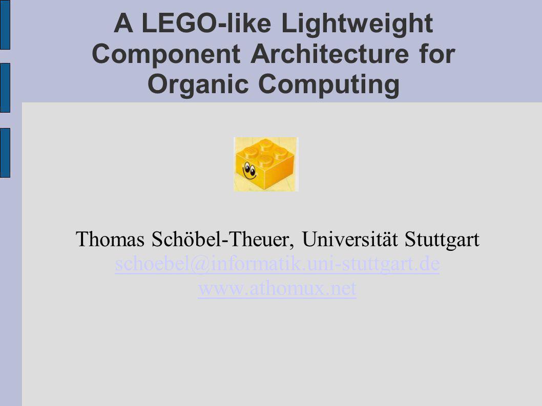 A LEGO-like Lightweight Component Architecture for Organic Computing Thomas Schöbel-Theuer, Universität Stuttgart schoebel@informatik.uni-stuttgart.de www.athomux.net