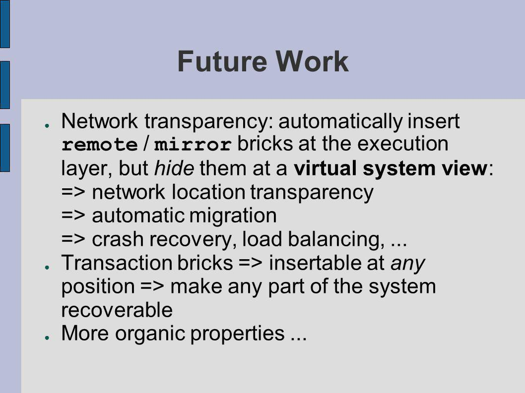 Future Work ● Network transparency: automatically insert remote / mirror bricks at the execution layer, but hide them at a virtual system view: => network location transparency => automatic migration => crash recovery, load balancing,...