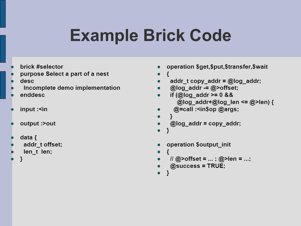 Example Brick Code ●brick #selector ●purpose Select a part of a nest ●desc ● Incomplete demo implementation ●enddesc ●input :<in ●output :>out ●data { ● addr_t offset; ● len_t len; ●} ●operation $get,$put,$transfer,$wait ●{ ● addr_t copy_addr = @log_addr; ● @log_addr -= @>offset; ● if (@log_addr >= 0 && @log_addr+@log_len len) { ● @=call :<in$op @args; ● } ● @log_addr = copy_addr; ●} ●operation $output_init ●{ ● // @>offset =...