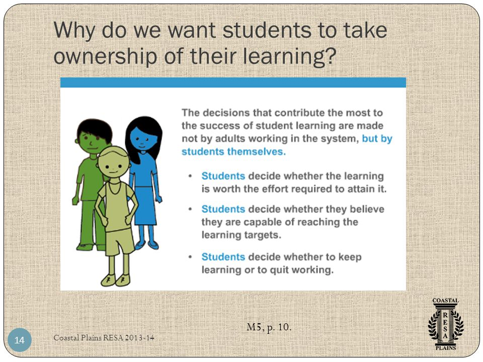 Coastal Plains RESA 2013-14 14 M5, p. 10. Why do we want students to take ownership of their learning?