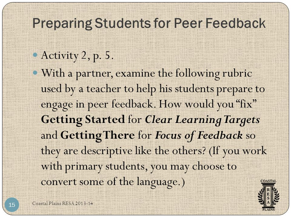Preparing Students for Peer Feedback Coastal Plains RESA 2013-14 15 Activity 2, p. 5. With a partner, examine the following rubric used by a teacher t