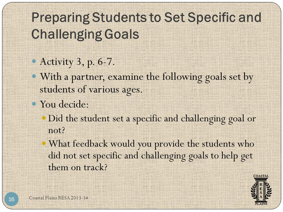 Preparing Students to Set Specific and Challenging Goals Coastal Plains RESA 2013-14 16 Activity 3, p. 6-7. With a partner, examine the following goal