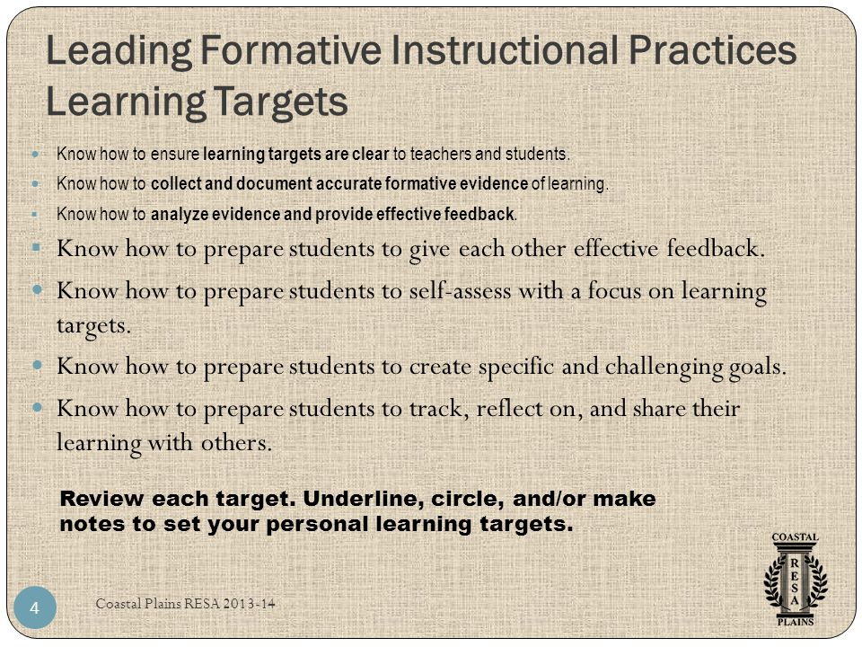 Leading Formative Instructional Practices Learning Targets Coastal Plains RESA 2013-14 4 Know how to ensure learning targets are clear to teachers and